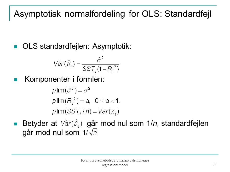 Kvantitative metoder 2: Inferens i den lineære regressionsmodel 22 Asymptotisk normalfordeling for OLS: Standardfejl OLS standardfejlen: Asymptotik: Komponenter i formlen: Betyder at går mod nul som 1/n, standardfejlen går mod nul som
