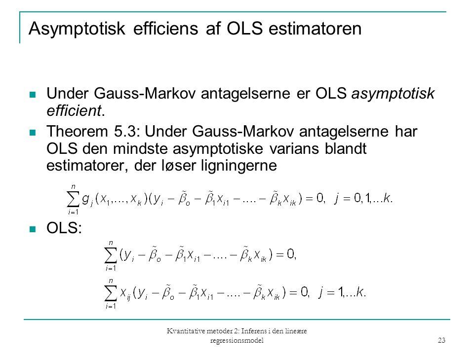 Kvantitative metoder 2: Inferens i den lineære regressionsmodel 23 Asymptotisk efficiens af OLS estimatoren Under Gauss-Markov antagelserne er OLS asymptotisk efficient.