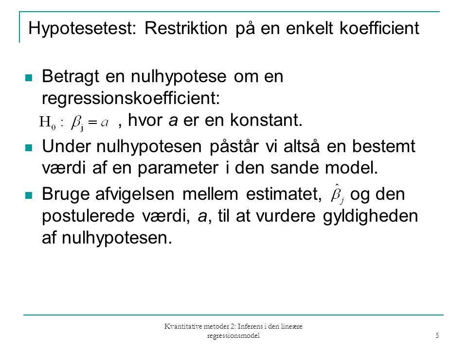 Kvantitative metoder 2: Inferens i den lineære regressionsmodel 5 Hypotesetest: Restriktion på en enkelt koefficient Betragt en nulhypotese om en regressionskoefficient:, hvor a er en konstant.