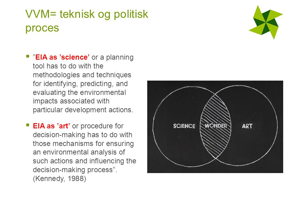 VVM= teknisk og politisk proces  EIA as 'science' or a planning tool has to do with the methodologies and techniques for identifying, predicting, and evaluating the environmental impacts associated with particular development actions.