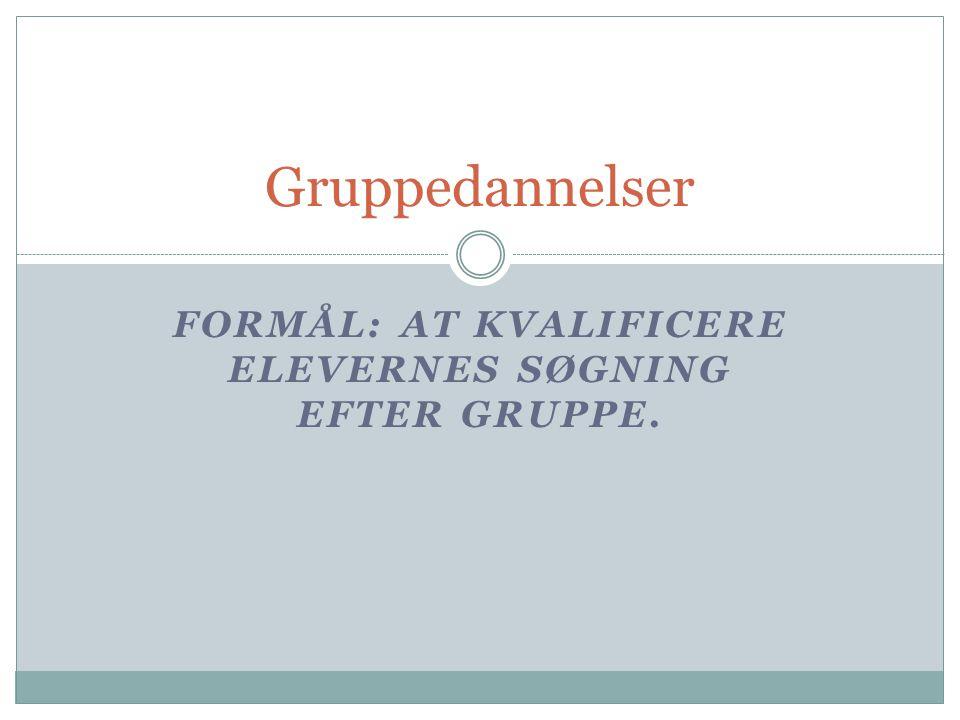 Gruppedannelser FORMÅL: AT KVALIFICERE ELEVERNES SØGNING EFTER GRUPPE.