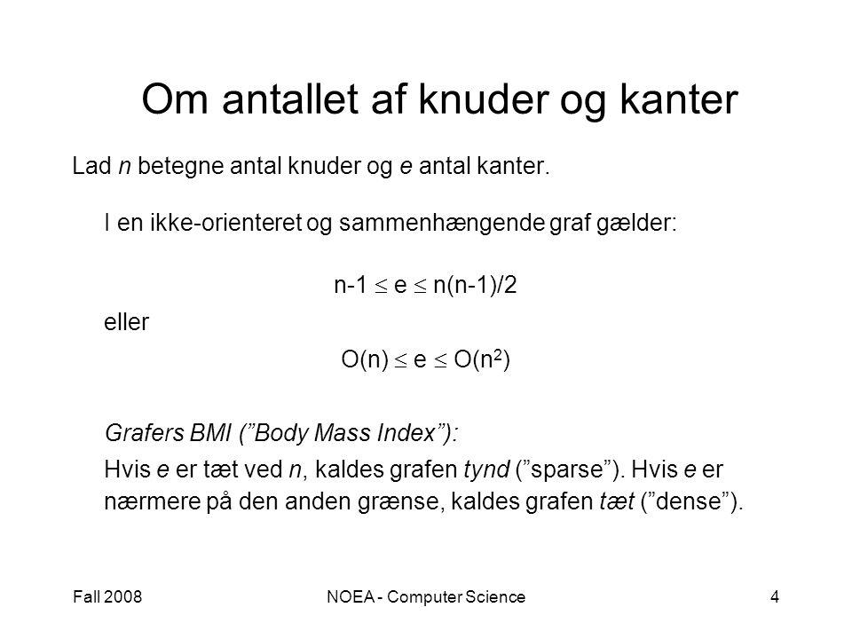 Fall 2008NOEA - Computer Science4 Om antallet af knuder og kanter Lad n betegne antal knuder og e antal kanter.
