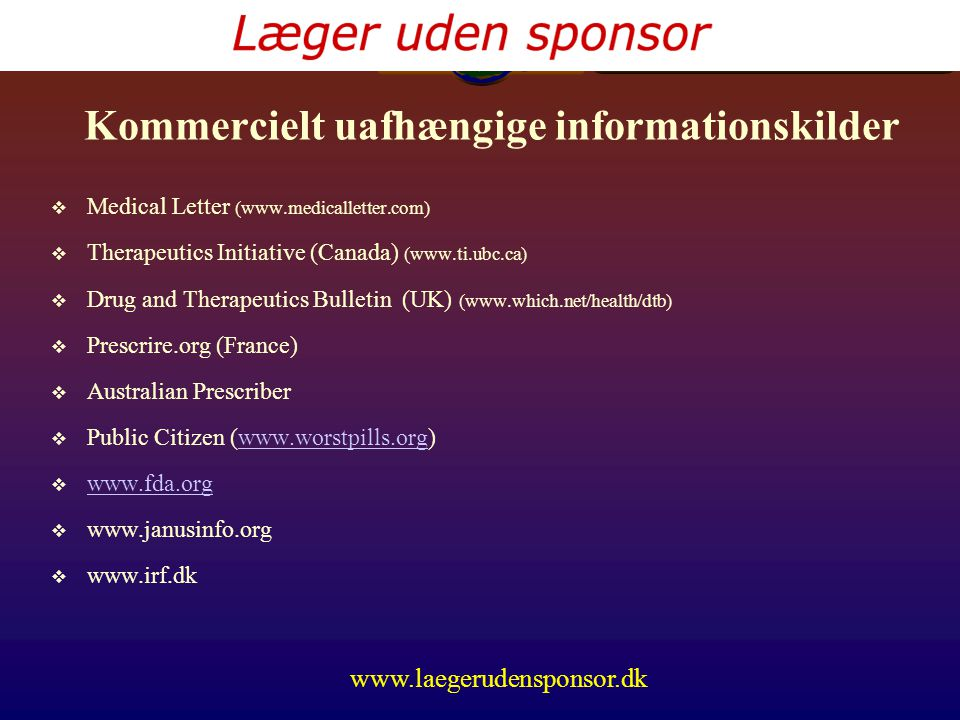 www.laegerudensponsor.dk Kommercielt uafhængige informationskilder  Medical Letter (www.medicalletter.com)  Therapeutics Initiative (Canada) (www.ti.ubc.ca)  Drug and Therapeutics Bulletin (UK) (www.which.net/health/dtb)  Prescrire.org (France)  Australian Prescriber  Public Citizen (www.worstpills.org)www.worstpills.org  www.fda.org www.fda.org  www.janusinfo.org  www.irf.dk