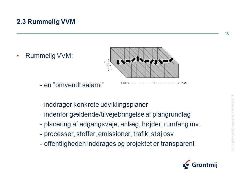 Copyright © 2013 Grontmij A/S | CVR 48233511 2.3 Rummelig VVM 10 Rummelig VVM: - en omvendt salami - inddrager konkrete udviklingsplaner - indenfor gældende/tilvejebringelse af plangrundlag - placering af adgangsveje, anlæg, højder, rumfang mv.