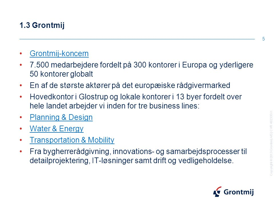 Copyright © 2013 Grontmij A/S | CVR 48233511 1.3 Grontmij 5 Grontmij-koncern 7.500 medarbejdere fordelt på 300 kontorer i Europa og yderligere 50 kontorer globalt En af de største aktører på det europæiske rådgivermarked Hovedkontor i Glostrup og lokale kontorer i 13 byer fordelt over hele landet arbejder vi inden for tre business lines: Planning & Design Water & Energy Transportation & Mobility Fra bygherrerådgivning, innovations- og samarbejdsprocesser til detailprojektering, IT-løsninger samt drift og vedligeholdelse.