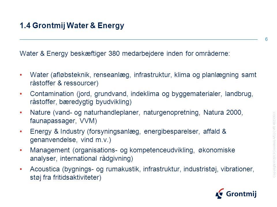 Copyright © 2013 Grontmij A/S | CVR 48233511 1.4 Grontmij Water & Energy 6 Water & Energy beskæftiger 380 medarbejdere inden for områderne: Water (afløbsteknik, renseanlæg, infrastruktur, klima og planlægning samt råstoffer & ressourcer) Contamination (jord, grundvand, indeklima og byggematerialer, landbrug, råstoffer, bæredygtig byudvikling) Nature (vand- og naturhandleplaner, naturgenopretning, Natura 2000, faunapassager, VVM) Energy & Industry (forsyningsanlæg, energibesparelser, affald & genanvendelse, vind m.v.) Management (organisations- og kompetenceudvikling, økonomiske analyser, international rådgivning) Acoustica (bygnings- og rumakustik, infrastruktur, industristøj, vibrationer, støj fra fritidsaktiviteter)