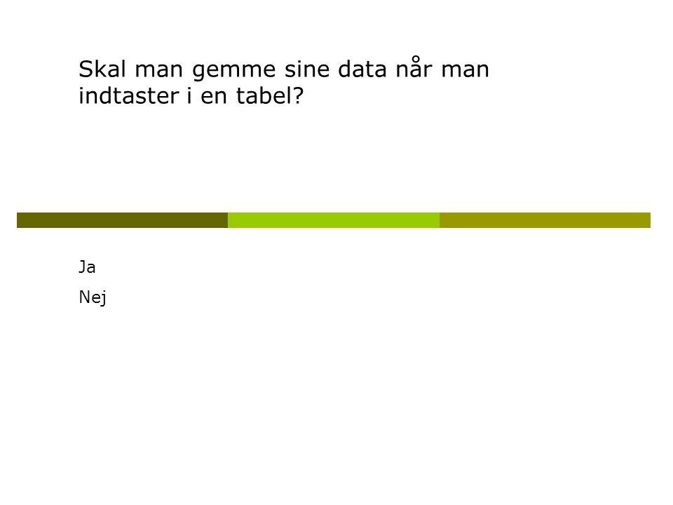 Skal man gemme sine data når man indtaster i en tabel Ja Nej