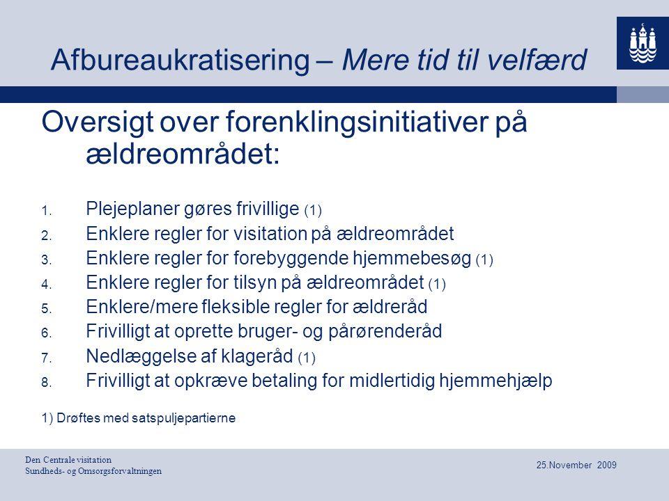 Den Centrale visitation Sundheds- og Omsorgsforvaltningen 25.November 2009 Afbureaukratisering – Mere tid til velfærd Oversigt over forenklingsinitiativer på ældreområdet:  Plejeplaner gøres frivillige (1)  Enklere regler for visitation på ældreområdet  Enklere regler for forebyggende hjemmebesøg (1)  Enklere regler for tilsyn på ældreområdet (1)  Enklere/mere fleksible regler for ældreråd  Frivilligt at oprette bruger- og pårørenderåd  Nedlæggelse af klageråd (1)  Frivilligt at opkræve betaling for midlertidig hjemmehjælp 1) Drøftes med satspuljepartierne