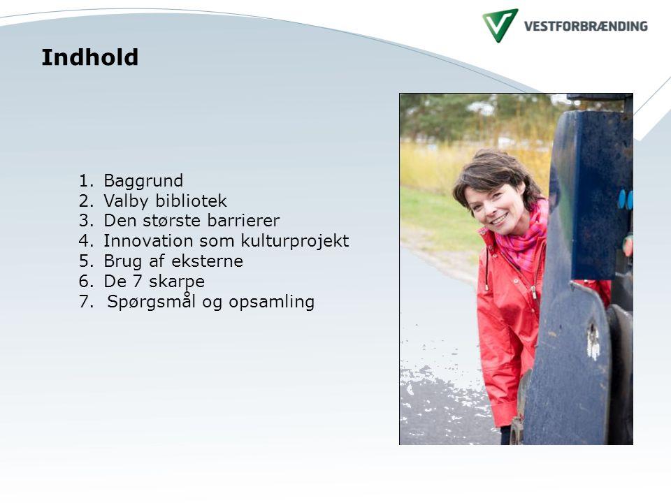 Indhold 1.Baggrund 2.Valby bibliotek 3.Den største barrierer 4.Innovation som kulturprojekt 5.Brug af eksterne 6.De 7 skarpe 7.