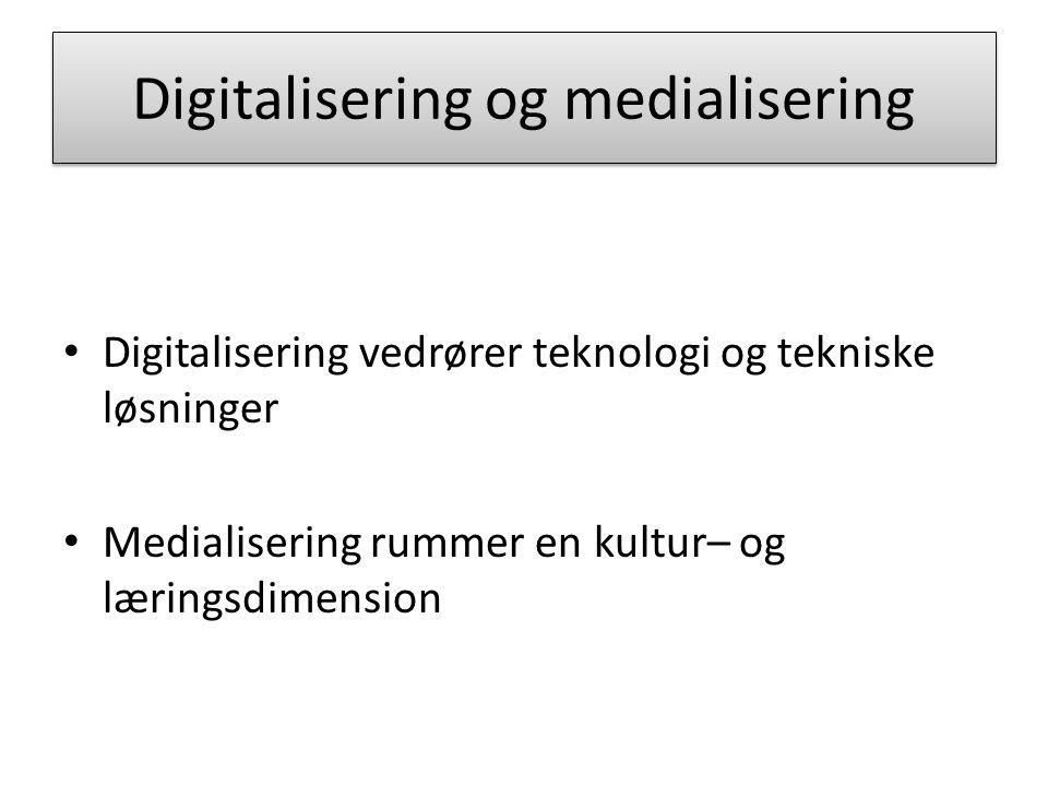 Digitalisering og medialisering Digitalisering vedrører teknologi og tekniske løsninger Medialisering rummer en kultur– og læringsdimension