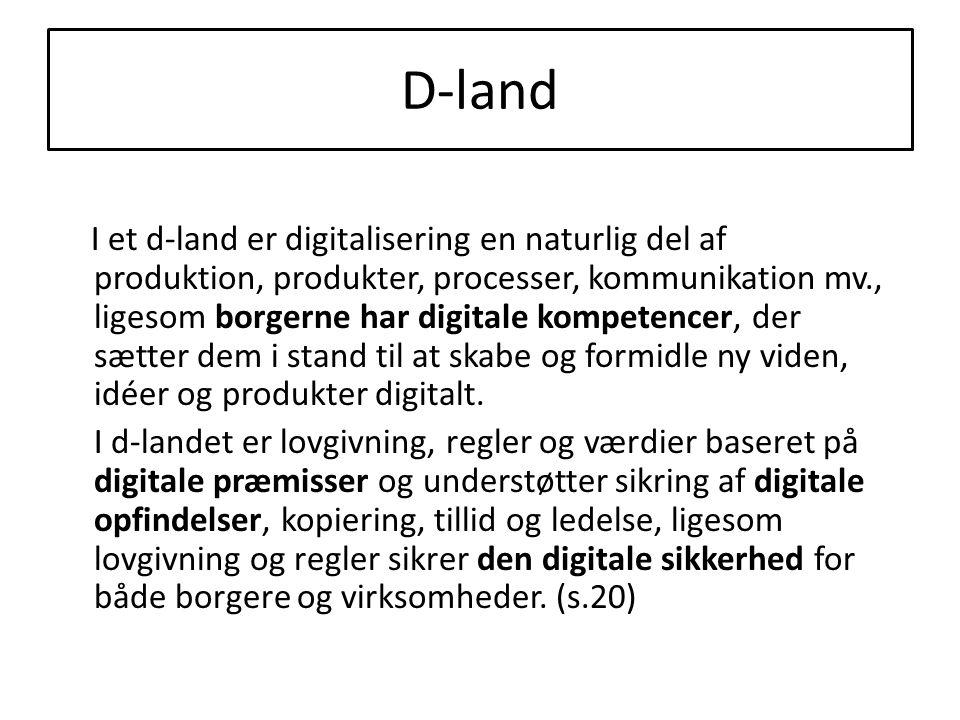 D-land I et d-land er digitalisering en naturlig del af produktion, produkter, processer, kommunikation mv., ligesom borgerne har digitale kompetencer, der sætter dem i stand til at skabe og formidle ny viden, idéer og produkter digitalt.