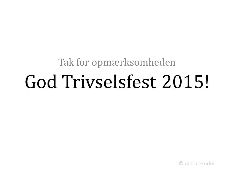 God Trivselsfest 2015! Tak for opmærksomheden © Astrid Hoder
