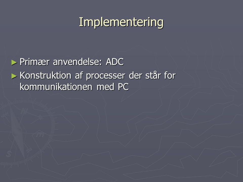 Implementering ► Primær anvendelse: ADC ► Konstruktion af processer der står for kommunikationen med PC