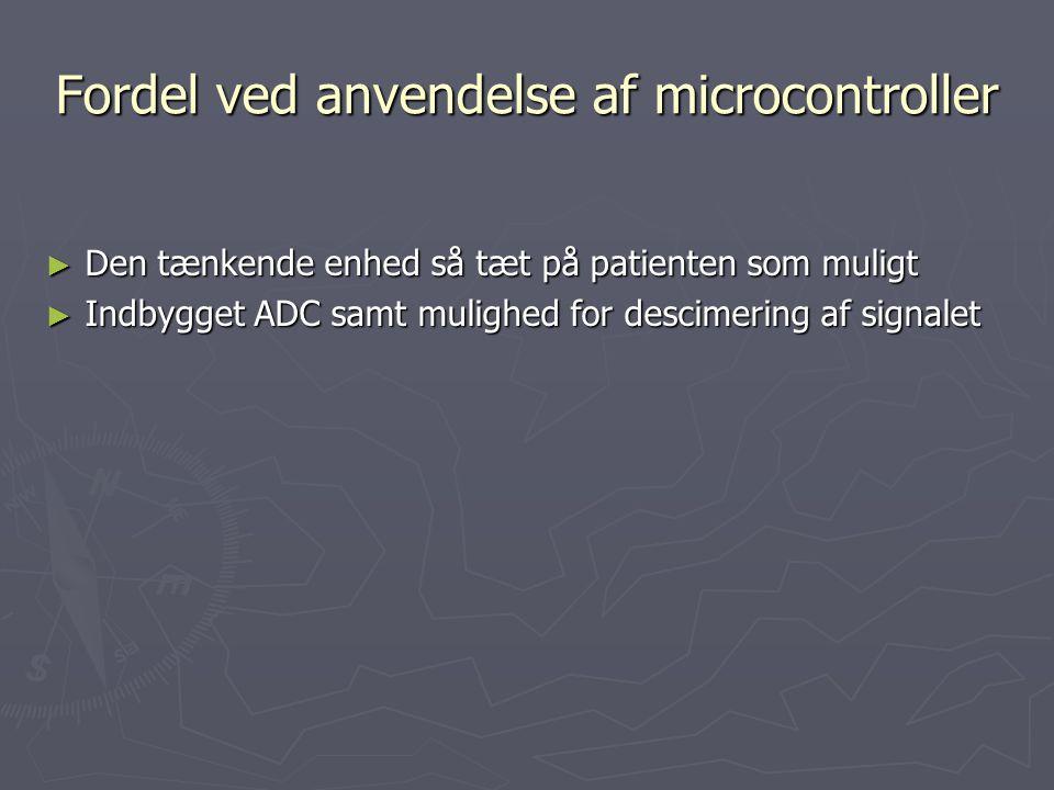 Fordel ved anvendelse af microcontroller ► Den tænkende enhed så tæt på patienten som muligt ► Indbygget ADC samt mulighed for descimering af signalet