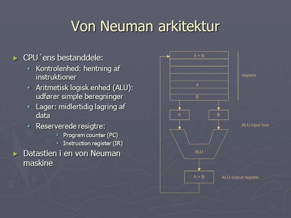 Von Neuman arkitektur ► CPU´ens bestanddele:  Kontrolenhed: hentning af instruktioner  Aritmetisk logisk enhed (ALU): udfører simple beregninger  Lager: midlertidig lagring af data  Reserverede resigtre:  Program counter (PC)  Instruction register (IR) ► Datastien i en von Neuman maskine