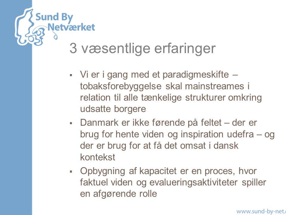 3 væsentlige erfaringer  Vi er i gang med et paradigmeskifte – tobaksforebyggelse skal mainstreames i relation til alle tænkelige strukturer omkring udsatte borgere  Danmark er ikke førende på feltet – der er brug for hente viden og inspiration udefra – og der er brug for at få det omsat i dansk kontekst  Opbygning af kapacitet er en proces, hvor faktuel viden og evalueringsaktiviteter spiller en afgørende rolle
