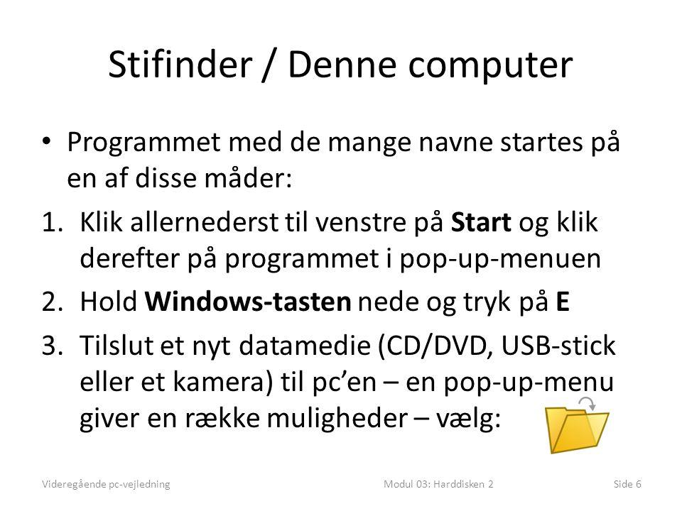 Stifinder / Denne computer Programmet med de mange navne startes på en af disse måder: 1.Klik allernederst til venstre på Start og klik derefter på programmet i pop-up-menuen 2.Hold Windows-tasten nede og tryk på E 3.Tilslut et nyt datamedie (CD/DVD, USB-stick eller et kamera) til pc'en – en pop-up-menu giver en række muligheder – vælg: Videregående pc-vejledningModul 03: Harddisken 2Side 6