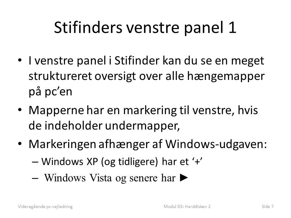 Stifinders venstre panel 1 I venstre panel i Stifinder kan du se en meget struktureret oversigt over alle hængemapper på pc'en Mapperne har en markering til venstre, hvis de indeholder undermapper, Markeringen afhænger af Windows-udgaven: – Windows XP (og tidligere) har et '+' – Windows Vista og senere har ► Videregående pc-vejledningModul 03: Harddisken 2Side 7