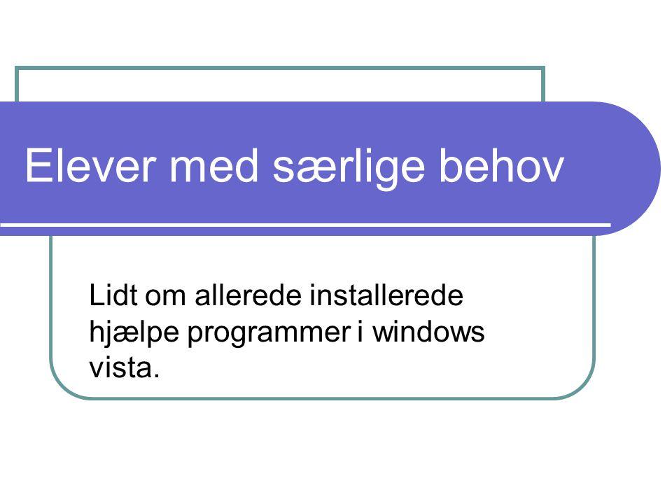Elever med særlige behov Lidt om allerede installerede hjælpe programmer i windows vista.