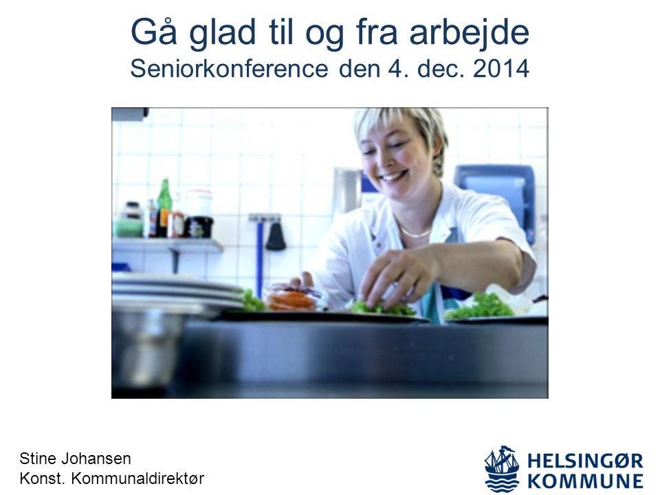 Gå glad til og fra arbejde Seniorkonference den 4. dec. 2014 Stine Johansen Konst. Kommunaldirektør