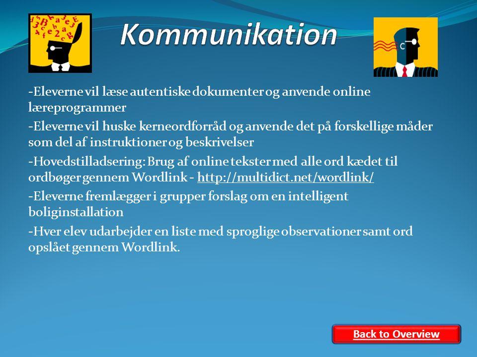 -Eleverne vil læse autentiske dokumenter og anvende online læreprogrammer -Eleverne vil huske kerneordforråd og anvende det på forskellige måder som del af instruktioner og beskrivelser -Hovedstilladsering: Brug af online tekster med alle ord kædet til ordbøger gennem Wordlink - http://multidict.net/wordlink/http://multidict.net/wordlink/ -Eleverne fremlægger i grupper forslag om en intelligent boliginstallation -Hver elev udarbejder en liste med sproglige observationer samt ord opslået gennem Wordlink.