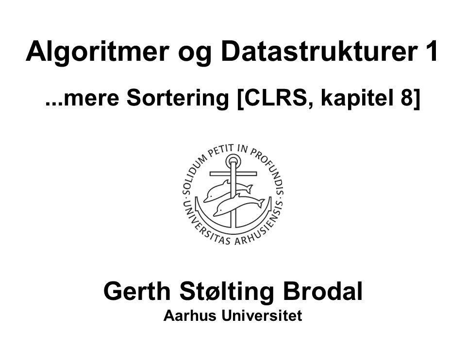 Algoritmer og Datastrukturer 1...mere Sortering [CLRS, kapitel 8] Gerth Stølting Brodal Aarhus Universitet