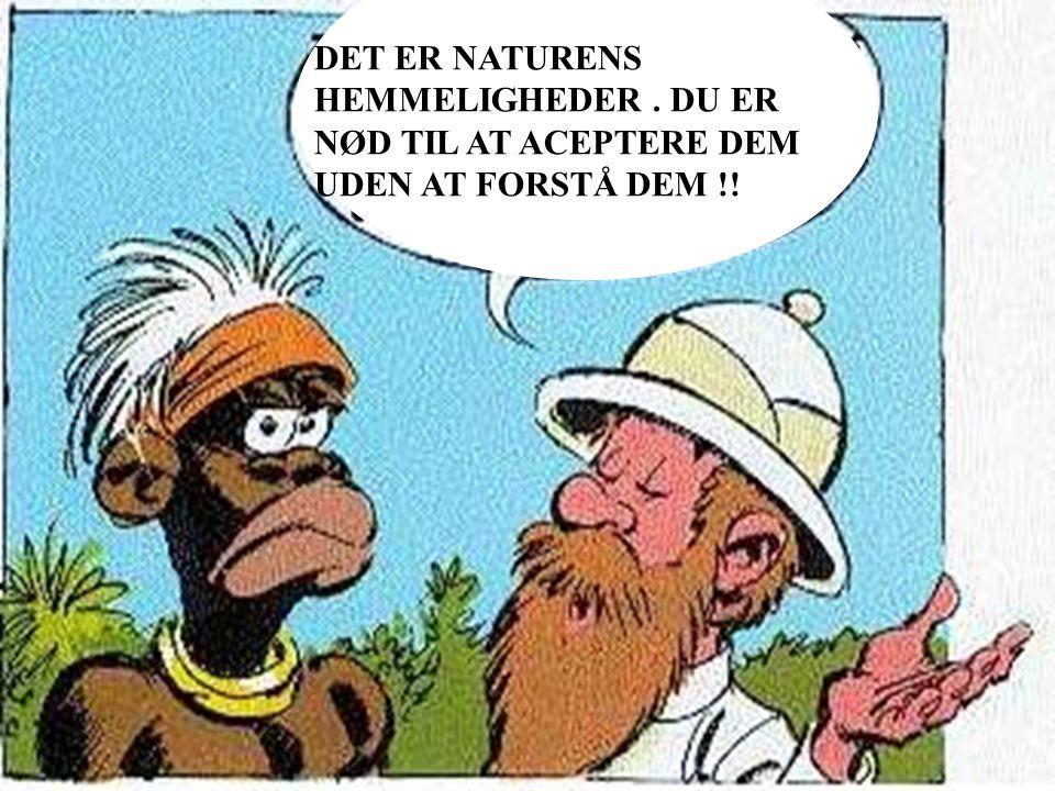 DET ER NATURENS HEMMELIGHEDER. DU ER NØD TIL AT ACEPTERE DEM UDEN AT FORSTÅ DEM !!