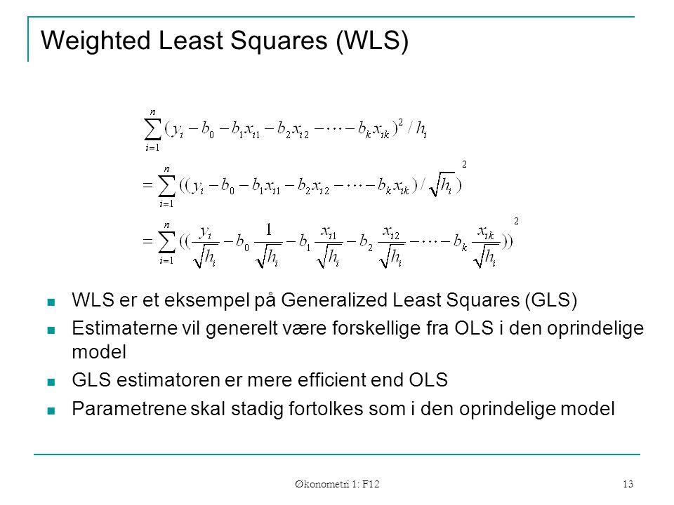 Økonometri 1: F12 13 Weighted Least Squares (WLS) WLS er et eksempel på Generalized Least Squares (GLS) Estimaterne vil generelt være forskellige fra OLS i den oprindelige model GLS estimatoren er mere efficient end OLS Parametrene skal stadig fortolkes som i den oprindelige model