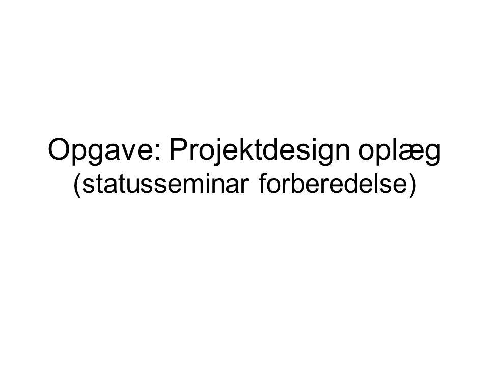Opgave: Projektdesign oplæg (statusseminar forberedelse)