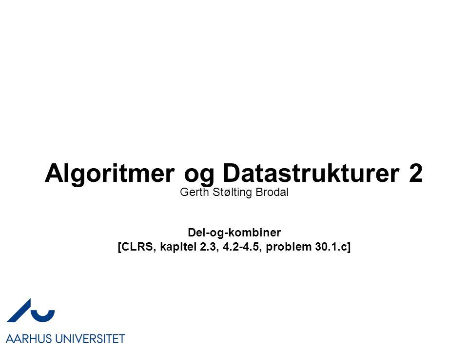 Algoritmer og Datastrukturer 2 Del-og-kombiner [CLRS, kapitel 2.3, 4.2-4.5, problem 30.1.c] Gerth Stølting Brodal