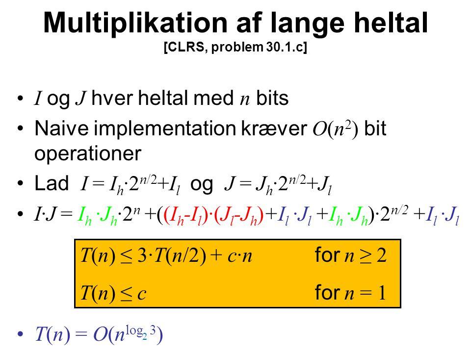 Multiplikation af lange heltal [CLRS, problem 30.1.c] I og J hver heltal med n bits Naive implementation kræver O(n 2 ) bit operationer Lad I = I h ·2 n/2 +I l og J = J h ·2 n/2 +J l I·J = I h ·J h ·2 n +((I h -I l )·(J l -J h )+I l ·J l +I h ·J h )·2 n/2 +I l ·J l T(n) = O(n log 3 ) T(n) ≤ 3·T(n/2) + c·n for n ≥ 2 T(n) ≤ c for n = 1 2