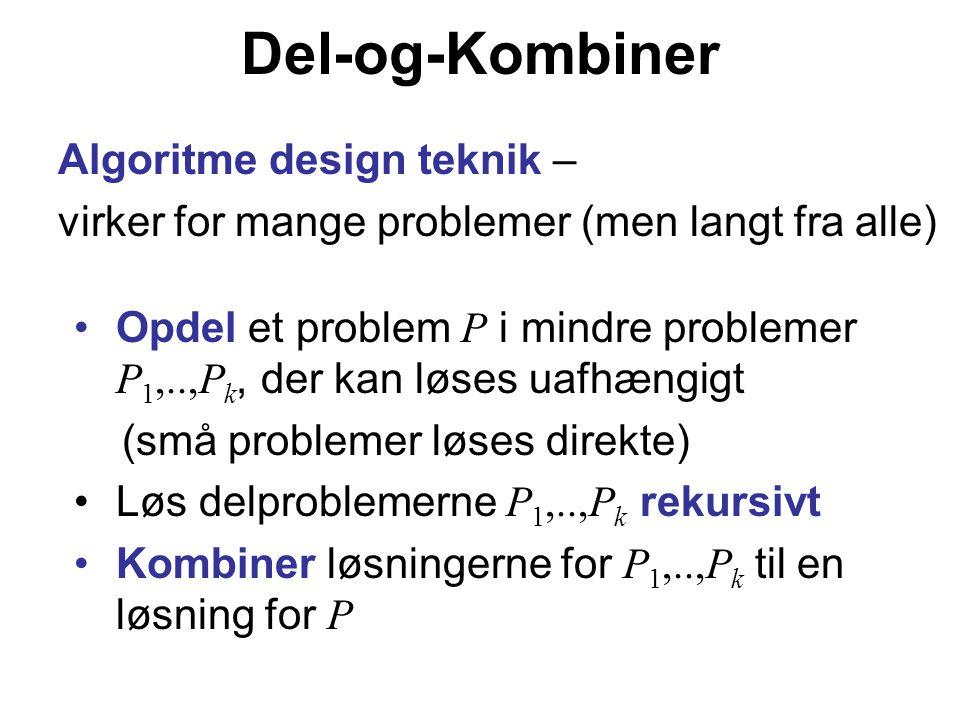 Del-og-Kombiner Algoritme design teknik – virker for mange problemer (men langt fra alle) Opdel et problem P i mindre problemer P 1,..,P k, der kan løses uafhængigt (små problemer løses direkte) Løs delproblemerne P 1,..,P k rekursivt Kombiner løsningerne for P 1,..,P k til en løsning for P