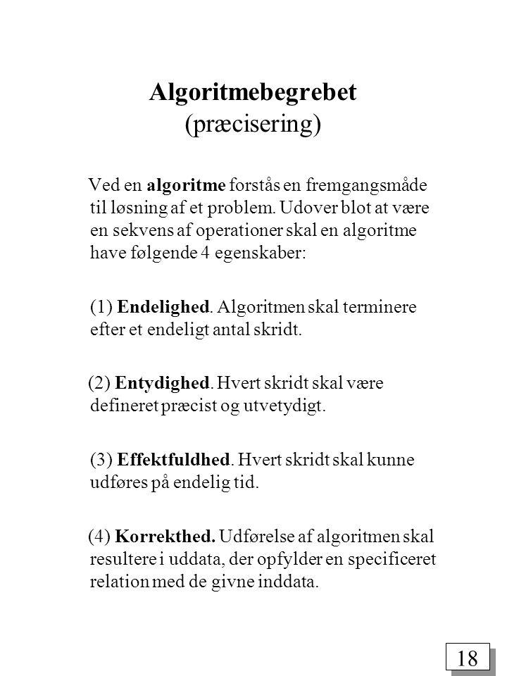 18 Algoritmebegrebet (præcisering) Ved en algoritme forstås en fremgangsmåde til løsning af et problem.