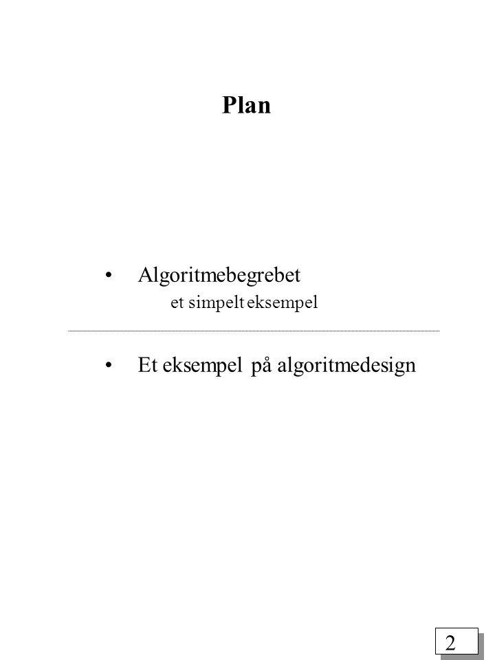 2 Plan Algoritmebegrebet et simpelt eksempel Et eksempel på algoritmedesign