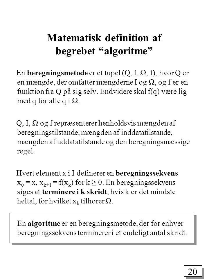 20 Matematisk definition af begrebet algoritme En beregningsmetode er et tupel (Q, I, Ω, f), hvor Q er en mængde, der omfatter mængderne I og Ω, og f er en funktion fra Q på sig selv.