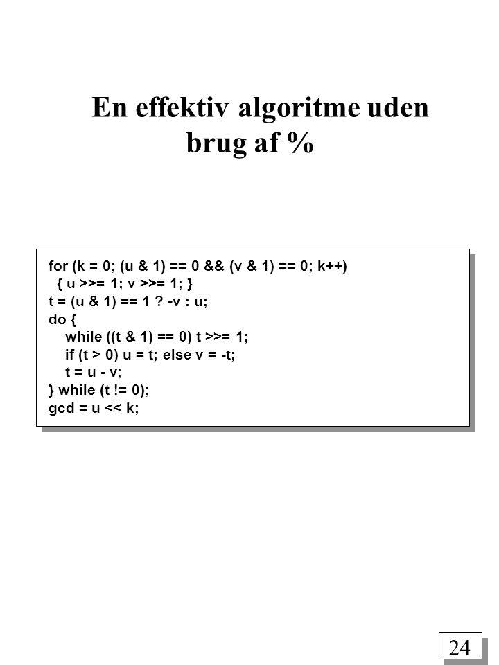 24 En effektiv algoritme uden brug af % for (k = 0; (u & 1) == 0 && (v & 1) == 0; k++) { u >>= 1; v >>= 1; } t = (u & 1) == 1 .