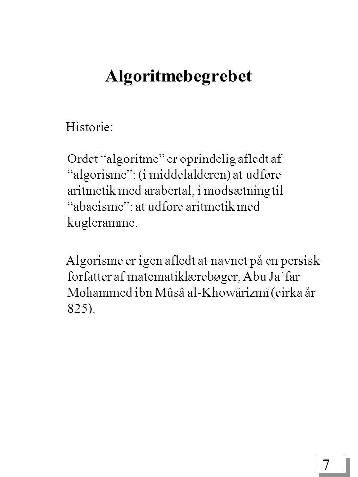 7 Algoritmebegrebet Historie: Ordet algoritme er oprindelig afledt af algorisme : (i middelalderen) at udføre aritmetik med arabertal, i modsætning til abacisme : at udføre aritmetik med kugleramme.