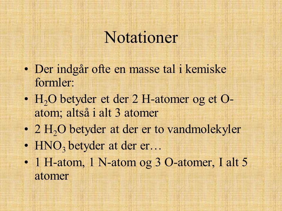 Notationer Der indgår ofte en masse tal i kemiske formler: H 2 O betyder et der 2 H-atomer og et O- atom; altså i alt 3 atomer 2 H 2 O betyder at der