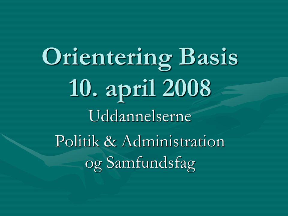 Orientering Basis 10. april 2008 Uddannelserne Politik & Administration og Samfundsfag