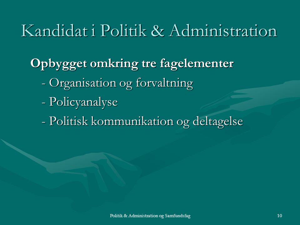 Politik & Administration og Samfundsfag10 Kandidat i Politik & Administration Opbygget omkring tre fagelementer - Organisation og forvaltning - Policyanalyse - Politisk kommunikation og deltagelse