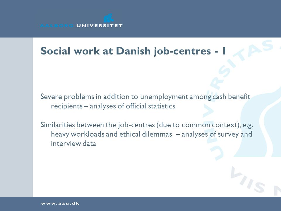 Social work at Danish job-centres - 1 Severe problems in addition to unemployment among cash benefit recipients – analyses of official statistics Similarities between the job-centres (due to common context), e.g.