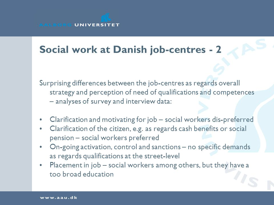 Social work at Danish job-centres - 2 Surprising differences between the job-centres as regards overall strategy and perception of need of qualifications and competences – analyses of survey and interview data: Clarification and motivating for job – social workers dis-preferred Clarification of the citizen, e.g.