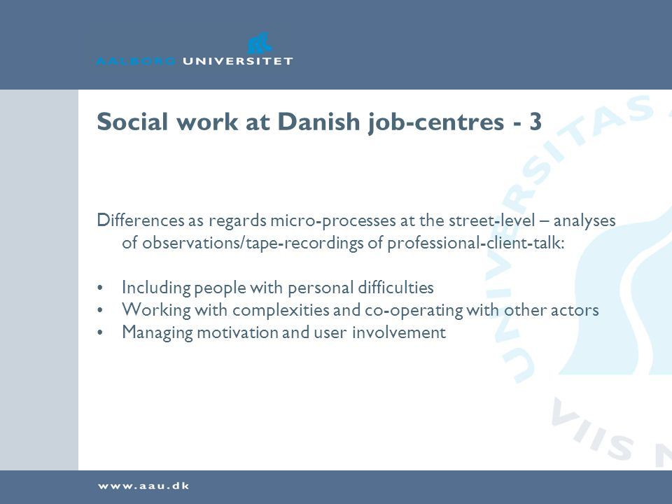 Social work at Danish job-centres - 3 Differences as regards micro-processes at the street-level – analyses of observations/tape-recordings of professional-client-talk: Including people with personal difficulties Working with complexities and co-operating with other actors Managing motivation and user involvement