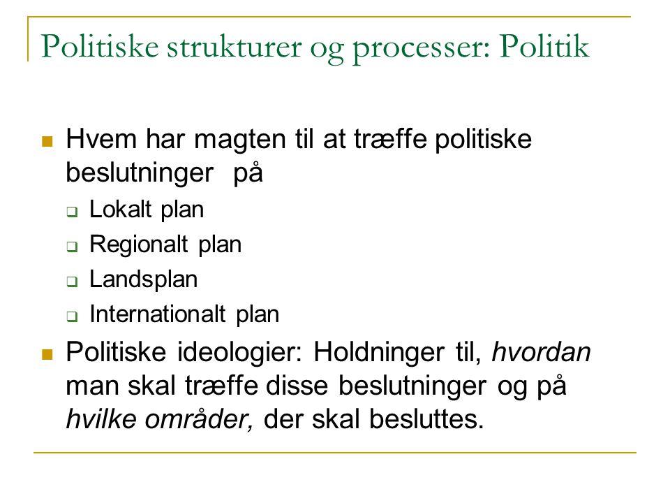 Politiske strukturer og processer: Politik Hvem har magten til at træffe politiske beslutninger på  Lokalt plan  Regionalt plan  Landsplan  Internationalt plan Politiske ideologier: Holdninger til, hvordan man skal træffe disse beslutninger og på hvilke områder, der skal besluttes.