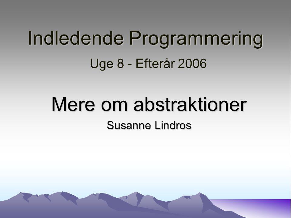Indledende Programmering Uge 8 - Efterår 2006 Mere om abstraktioner Susanne Lindros