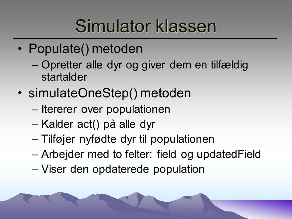 Simulator klassen Populate() metoden –Opretter alle dyr og giver dem en tilfældig startalder simulateOneStep() metoden –Itererer over populationen –Kalder act() på alle dyr –Tilføjer nyfødte dyr til populationen –Arbejder med to felter: field og updatedField –Viser den opdaterede population