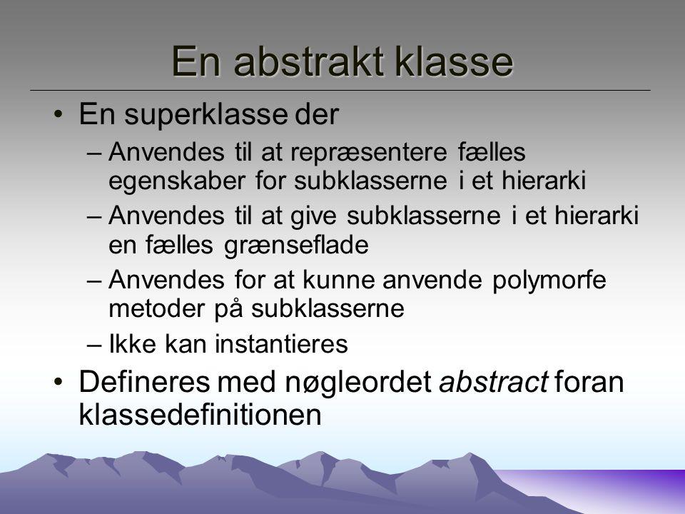 En abstrakt klasse En superklasse der –Anvendes til at repræsentere fælles egenskaber for subklasserne i et hierarki –Anvendes til at give subklasserne i et hierarki en fælles grænseflade –Anvendes for at kunne anvende polymorfe metoder på subklasserne –Ikke kan instantieres Defineres med nøgleordet abstract foran klassedefinitionen