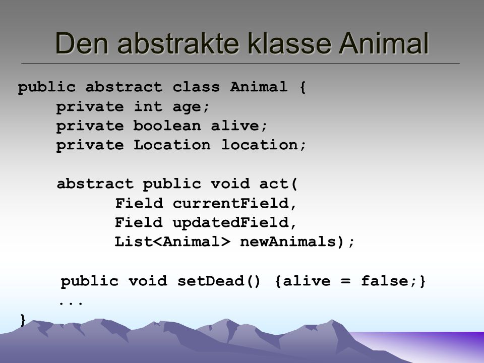 Den abstrakte klasse Animal public abstract class Animal { private int age; private boolean alive; private Location location; abstract public void act( Field currentField, Field updatedField, List newAnimals); public void setDead() {alive = false;}...