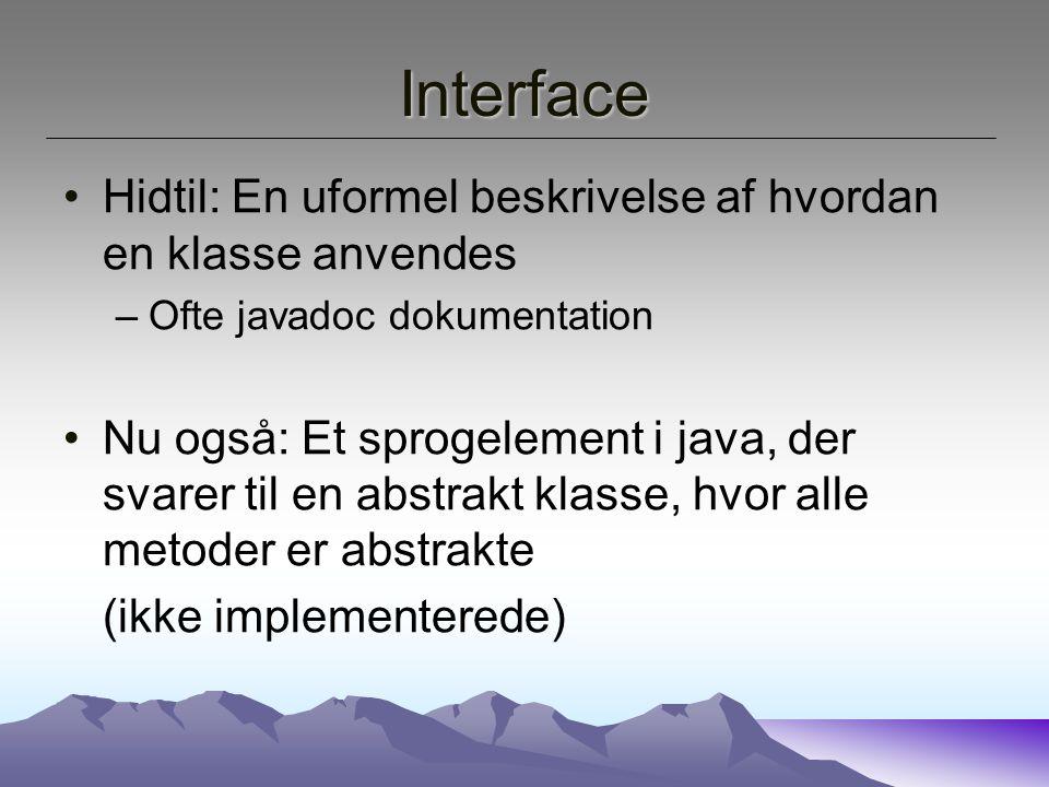 Interface Hidtil: En uformel beskrivelse af hvordan en klasse anvendes –Ofte javadoc dokumentation Nu også: Et sprogelement i java, der svarer til en abstrakt klasse, hvor alle metoder er abstrakte (ikke implementerede)