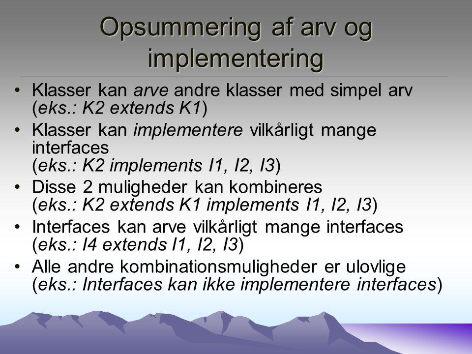 Opsummering af arv og implementering Klasser kan arve andre klasser med simpel arv (eks.: K2 extends K1) Klasser kan implementere vilkårligt mange interfaces (eks.: K2 implements I1, I2, I3) Disse 2 muligheder kan kombineres (eks.: K2 extends K1 implements I1, I2, I3) Interfaces kan arve vilkårligt mange interfaces (eks.: I4 extends I1, I2, I3) Alle andre kombinationsmuligheder er ulovlige (eks.: Interfaces kan ikke implementere interfaces)